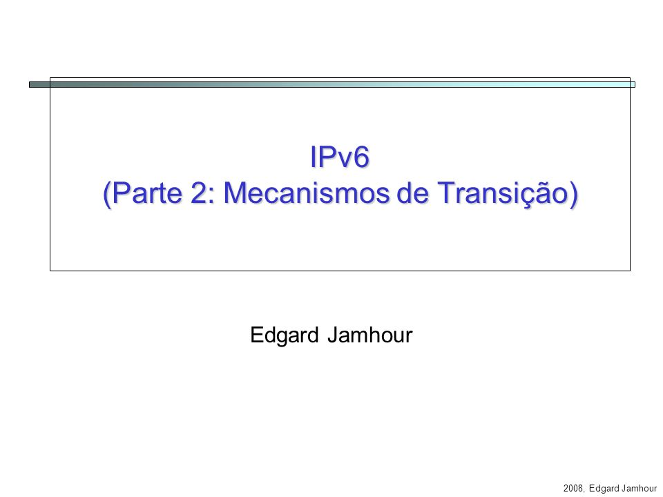2008, Edgard Jamhour Exemplo: Cliente IPv4 e Servidor IPv6 IPv4 Application Translator Address Mapper 3FFE::12:34 = 10.0.0.1 Mapping Table 192.168.0.110.0.0.1payload IPv6 3FFE::12:34 3FFE::A:B:C:D3FFE:12:34payload