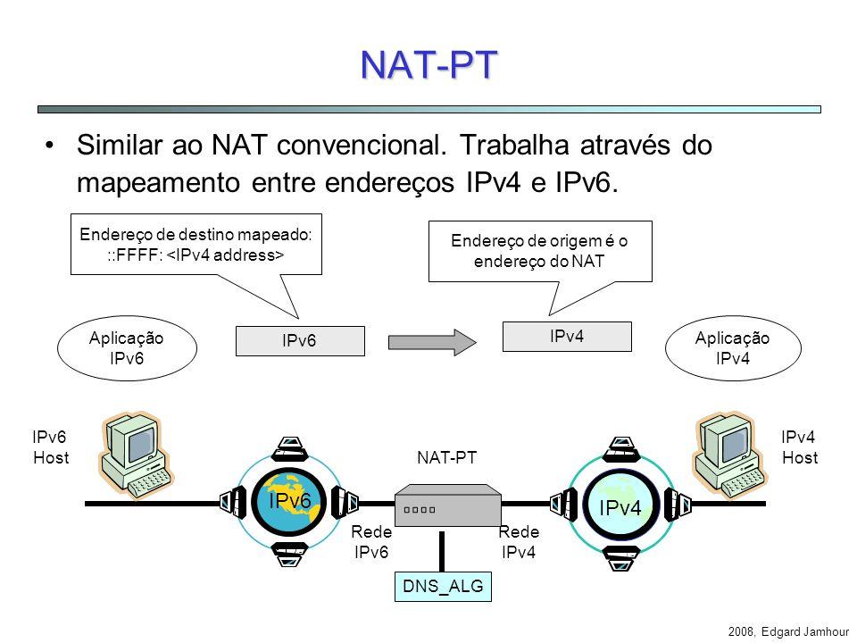 2008, Edgard Jamhour NAT-PT e NAPT-PT NAT-PT: –Network Address Translation - Protocol Translation –Similar ao NAT NAPT-PT –Network Address and Port Translation - Protocol Translation –Similar ao NAPT NAT-PT é também baseado nos seguintes padrões: –DNS-ALG: DNS Application Level Gateway (DNS Extension) –SIIT: Stateless IP/ICMP Translation Algorithm (SIIT)