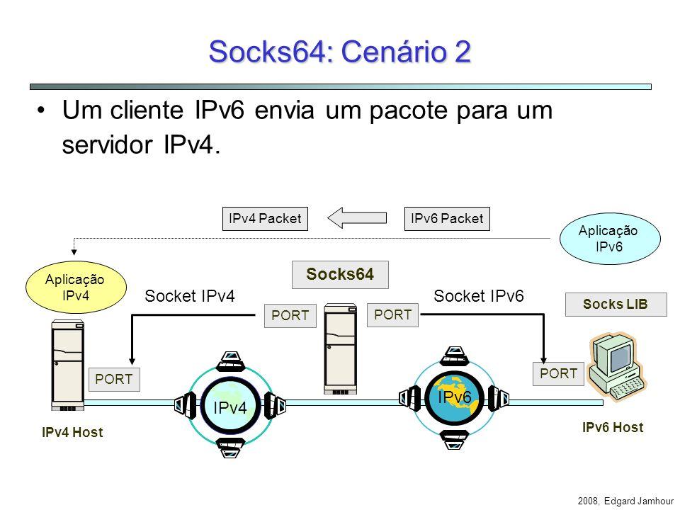 2008, Edgard Jamhour Socks64: Cenário 1 Cliente IPv4 e Servidor IPv6. IPv4 Host Socks64 IPv6 Host PORT Socks LIB Aplicação IPv4 Aplicação IPv6 Socket