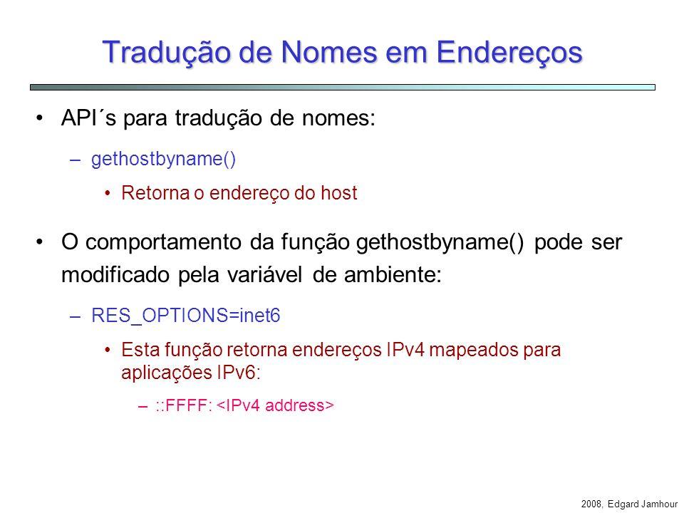 2008, Edgard Jamhour Estrutura de Endereços IPv6 Ao abrir um socket IPv6, o endpoint é especificado pela seguinte estrutura: struct sockaddr_in6 { u_char sin6_len; /* Tamanho da estrutura */ u_char sin6_family; /* AF_INET6 */ u_int16m_t sin6_port; /* Porta TCP ou UDP */ u_int32m_t sin6_flowinfo; /* Flow Label + prioridade */ struct in6_addr sin6_addr; /* Endereço IPv6 */ }; struct in6_addr { u_int8_t s6_addr[16]; /* Endereço IPv6 */ }