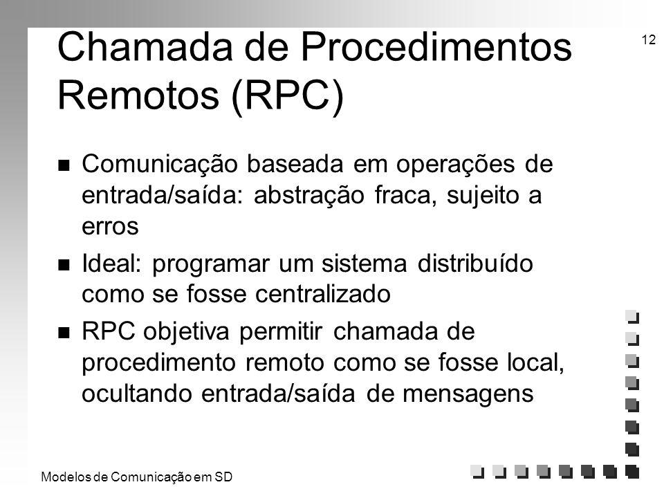 Modelos de Comunicação em SD 12 Chamada de Procedimentos Remotos (RPC) n Comunicação baseada em operações de entrada/saída: abstração fraca, sujeito a