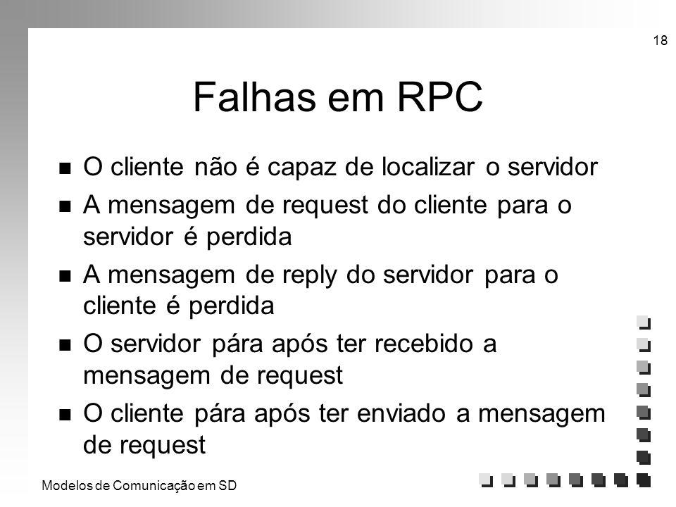 Modelos de Comunicação em SD 18 Falhas em RPC n O cliente não é capaz de localizar o servidor n A mensagem de request do cliente para o servidor é per