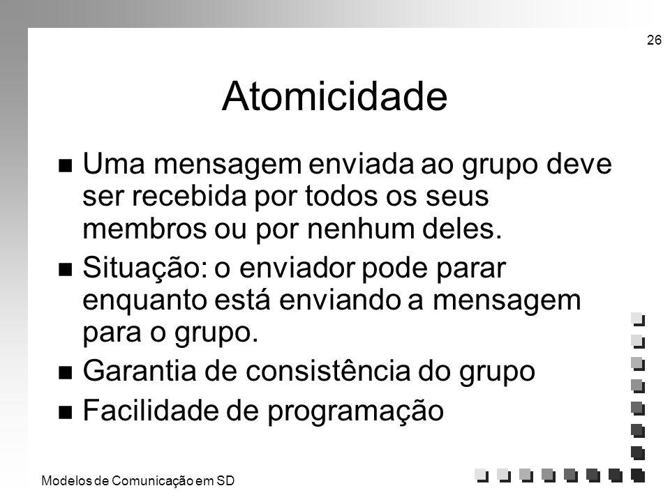Modelos de Comunicação em SD 26 Atomicidade n Uma mensagem enviada ao grupo deve ser recebida por todos os seus membros ou por nenhum deles. n Situaçã