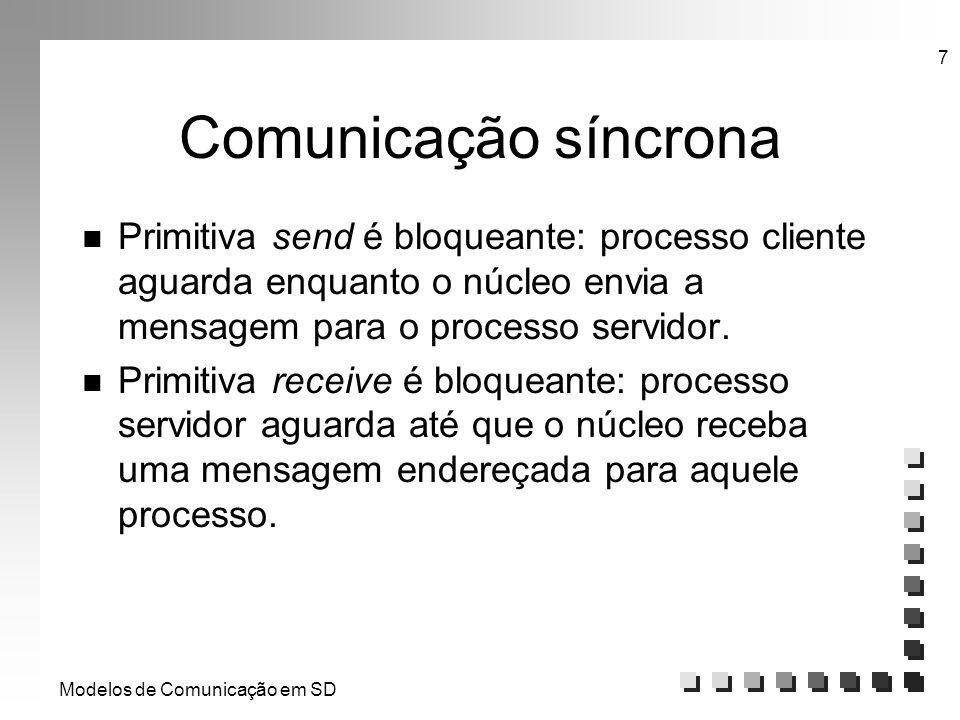 Modelos de Comunicação em SD 7 Comunicação síncrona n Primitiva send é bloqueante: processo cliente aguarda enquanto o núcleo envia a mensagem para o
