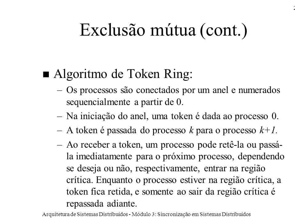 Arquitetura de Sistemas Distribuídos - Módulo 3: Sincronização em Sistemas Distribuídos 23 Exclusão mútua (cont.) Algoritmo de Token Ring: –Os processos são conectados por um anel e numerados sequencialmente a partir de 0.