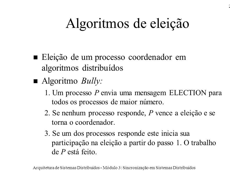 Arquitetura de Sistemas Distribuídos - Módulo 3: Sincronização em Sistemas Distribuídos 25 Algoritmos de eleição Eleição de um processo coordenador em algoritmos distribuídos Algoritmo Bully: 1.