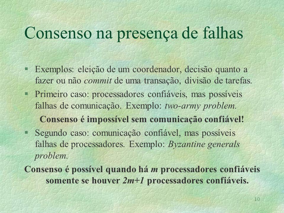 10 Consenso na presença de falhas §Exemplos: eleição de um coordenador, decisão quanto a fazer ou não commit de uma transação, divisão de tarefas. §Pr