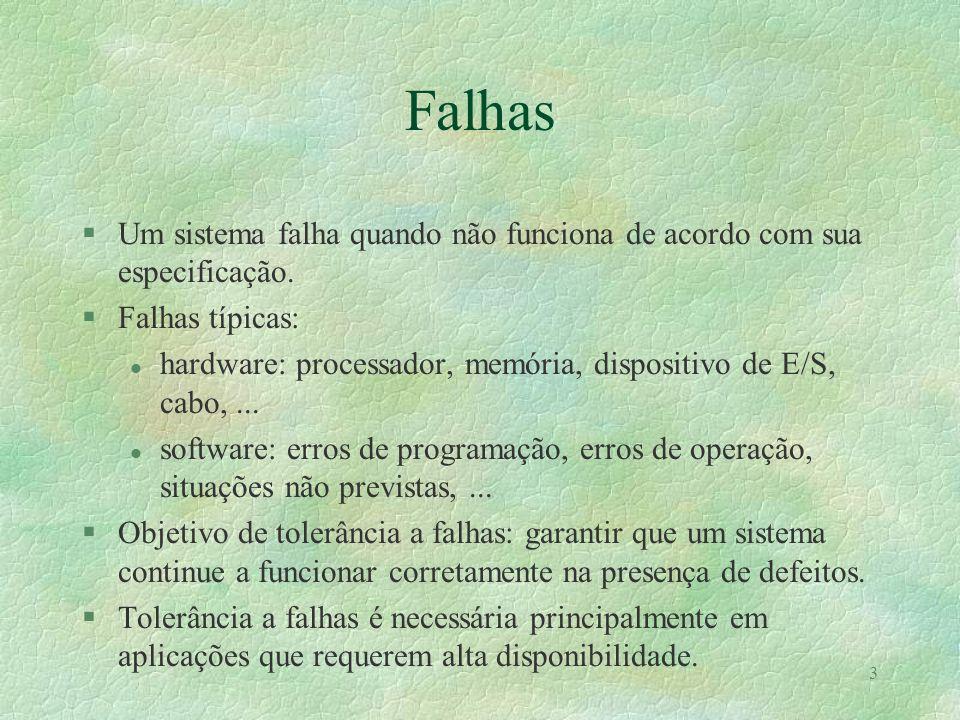 3 Falhas §Um sistema falha quando não funciona de acordo com sua especificação. §Falhas típicas: l hardware: processador, memória, dispositivo de E/S,