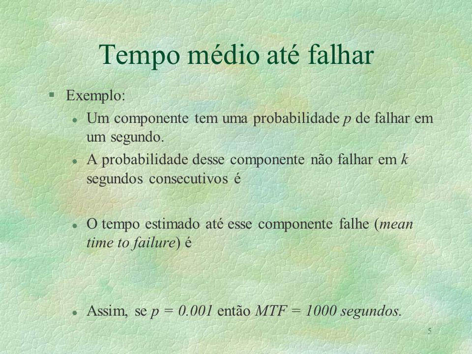 5 Tempo médio até falhar §Exemplo: l Um componente tem uma probabilidade p de falhar em um segundo. l A probabilidade desse componente não falhar em k