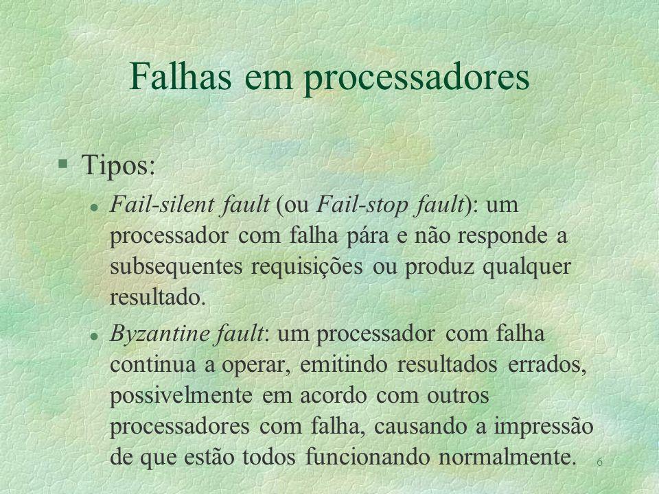 6 Falhas em processadores §Tipos: l Fail-silent fault (ou Fail-stop fault): um processador com falha pára e não responde a subsequentes requisições ou