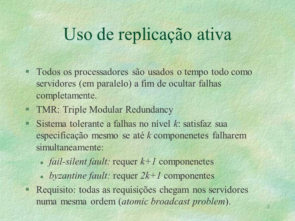 8 Uso de replicação ativa §Todos os processadores são usados o tempo todo como servidores (em paralelo) a fim de ocultar falhas completamente. §TMR: T