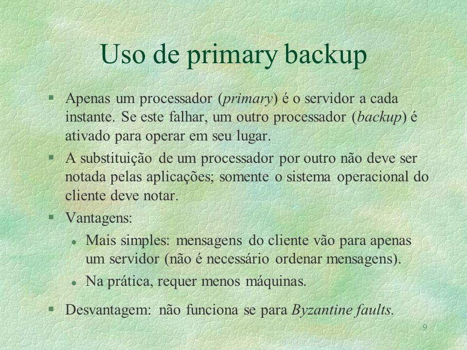 9 Uso de primary backup §Apenas um processador (primary) é o servidor a cada instante. Se este falhar, um outro processador (backup) é ativado para op
