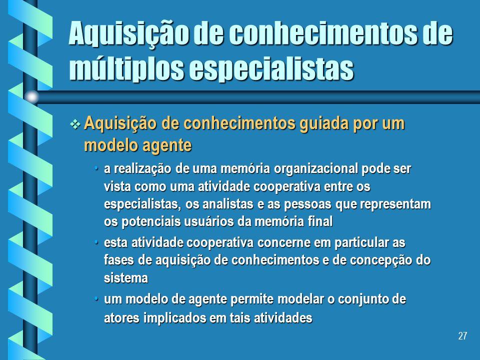 26 Aquisição de conhecimentos de múltiplos especialistas (continuação) (continuação) – correspondência, – os especialistas utilizam termos diferentes para o mesmo conceito.