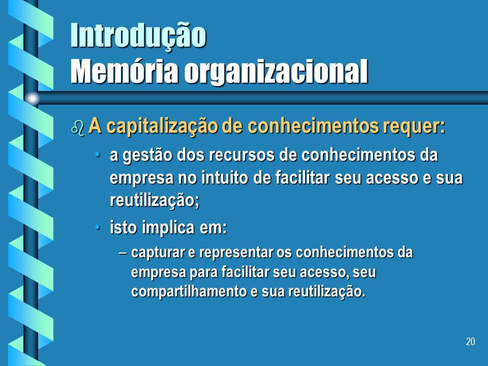 19 Introdução Memória organizacional b Objetivo I - capitalização de conhecimentos Favorecer o crescimento, a transmissão e a conservação dos conhecimentos dentro de uma organização [ Steels 93 ].