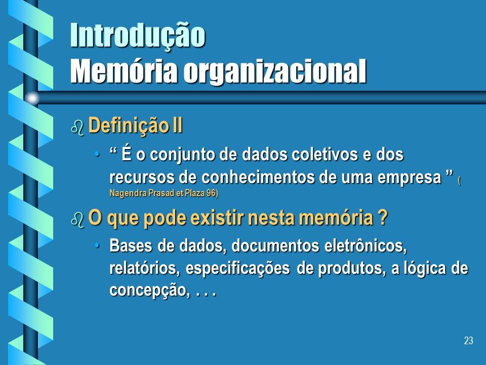 22 Introdução Memória organizacional b Definição I É uma representação explicita, persistente, e desencarnada, dos conhecimentos e das informações em uma organização.
