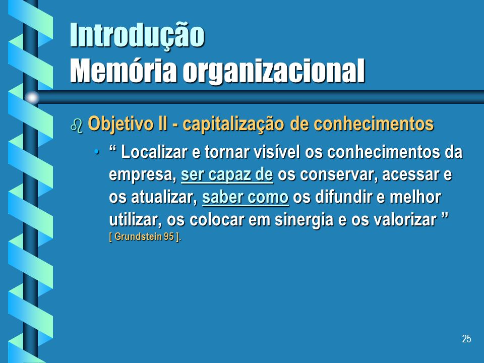 24 Introdução Memória organizacional b Sobre qual princípio repousa a construção de uma memória organizacional ? Sobre a vontade de preservar, a fim d