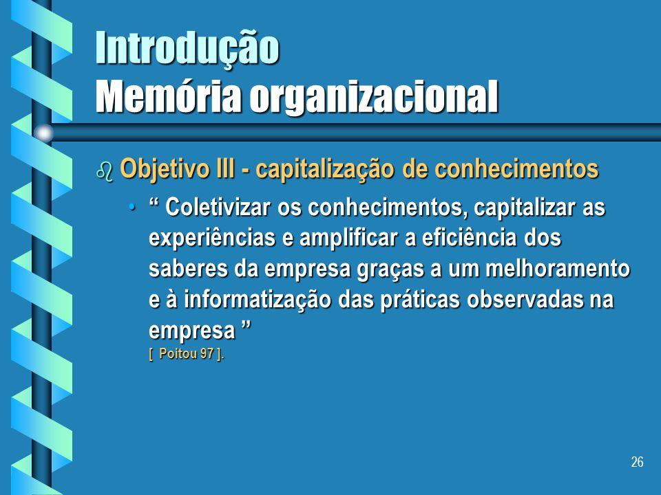 25 Introdução Memória organizacional b Objetivo II - capitalização de conhecimentos Localizar e tornar visível os conhecimentos da empresa, ser capaz