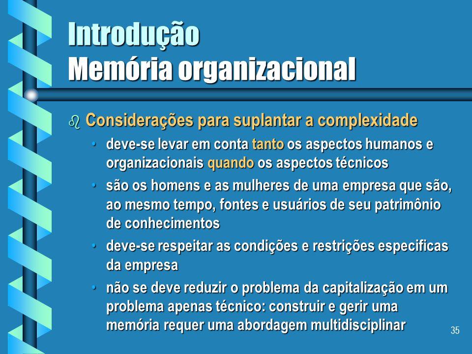 34 Introdução Memória organizacional b Definição - Memória Organizacional É uma representação persistente, explicita, desencarnada, dos conhecimentos