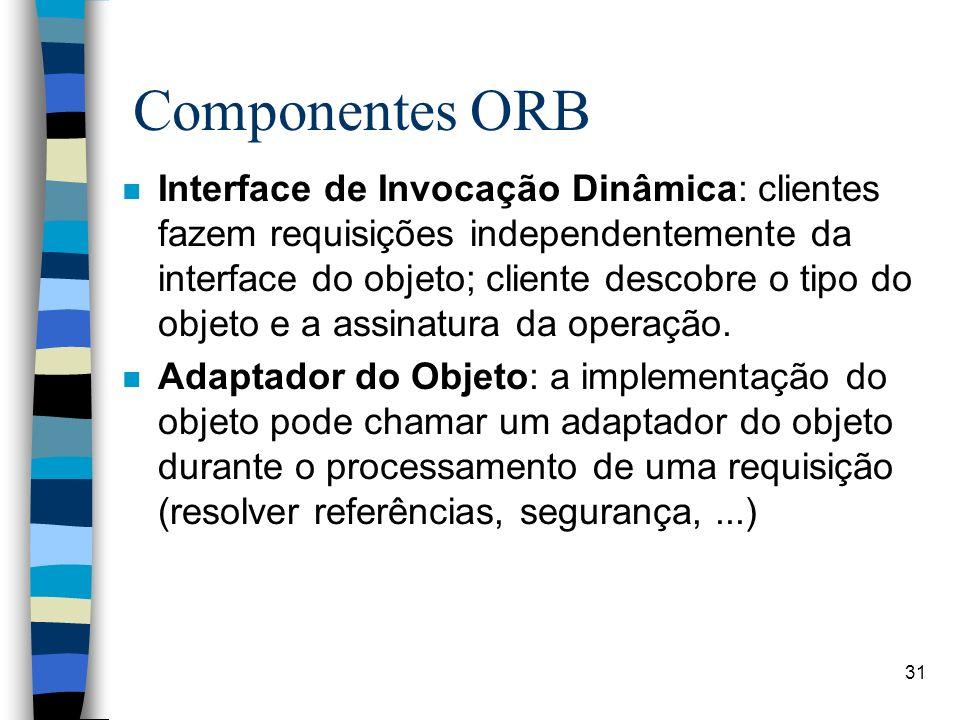 31 Componentes ORB n Interface de Invocação Dinâmica: clientes fazem requisições independentemente da interface do objeto; cliente descobre o tipo do objeto e a assinatura da operação.