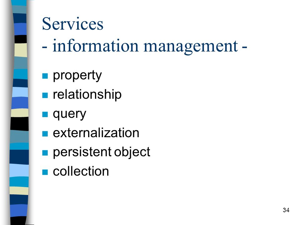34 Services - information management - n property n relationship n query n externalization n persistent object n collection