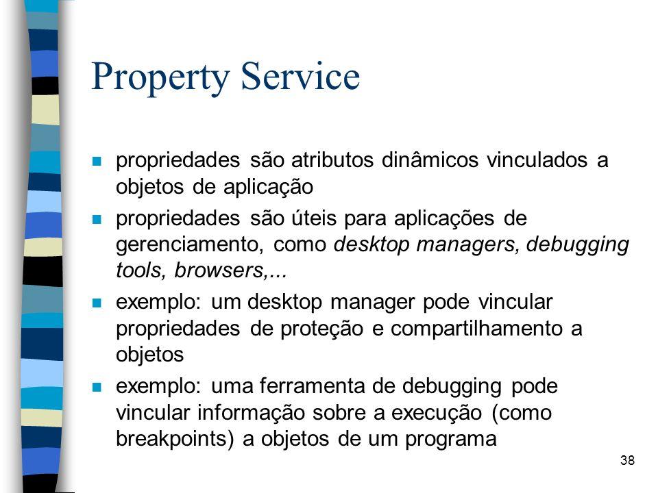 38 Property Service n propriedades são atributos dinâmicos vinculados a objetos de aplicação n propriedades são úteis para aplicações de gerenciamento, como desktop managers, debugging tools, browsers,...