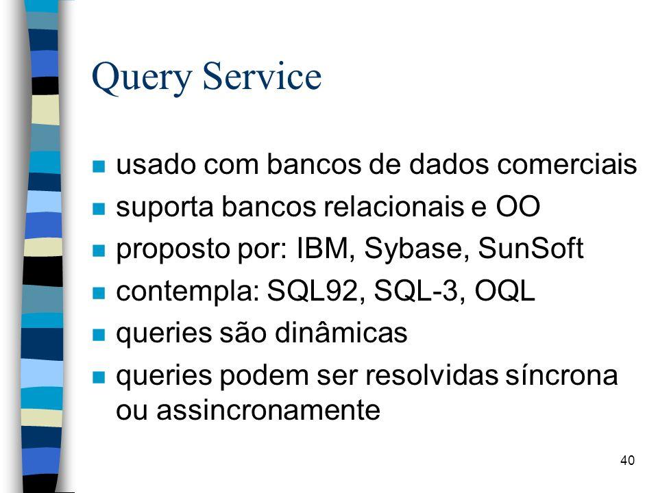 40 Query Service n usado com bancos de dados comerciais n suporta bancos relacionais e OO n proposto por: IBM, Sybase, SunSoft n contempla: SQL92, SQL-3, OQL n queries são dinâmicas n queries podem ser resolvidas síncrona ou assincronamente
