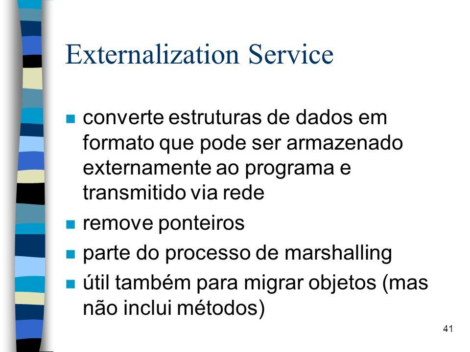 41 Externalization Service n converte estruturas de dados em formato que pode ser armazenado externamente ao programa e transmitido via rede n remove ponteiros n parte do processo de marshalling n útil também para migrar objetos (mas não inclui métodos)