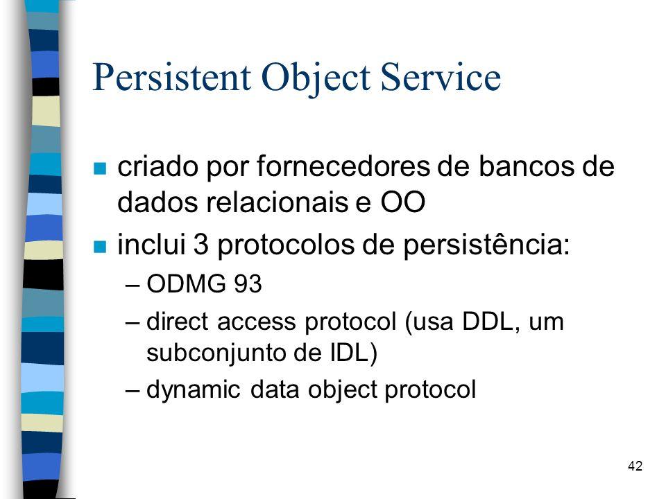 42 Persistent Object Service n criado por fornecedores de bancos de dados relacionais e OO n inclui 3 protocolos de persistência: –ODMG 93 –direct access protocol (usa DDL, um subconjunto de IDL) –dynamic data object protocol