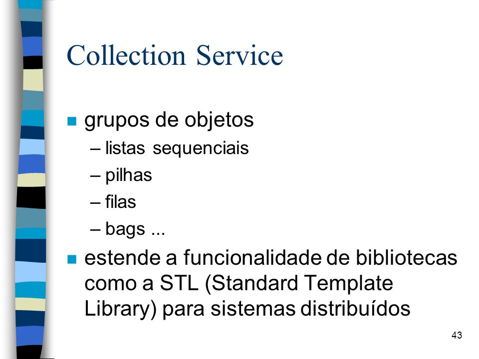 43 Collection Service n grupos de objetos –listas sequenciais –pilhas –filas –bags...
