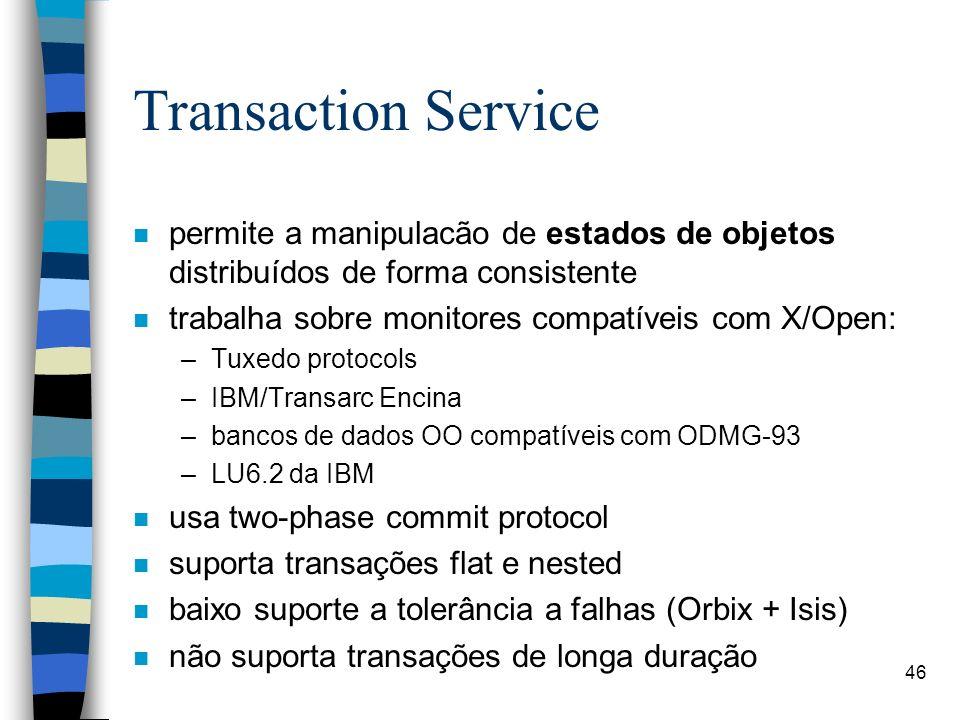 46 Transaction Service n permite a manipulacão de estados de objetos distribuídos de forma consistente n trabalha sobre monitores compatíveis com X/Open: –Tuxedo protocols –IBM/Transarc Encina –bancos de dados OO compatíveis com ODMG-93 –LU6.2 da IBM n usa two-phase commit protocol n suporta transações flat e nested n baixo suporte a tolerância a falhas (Orbix + Isis) n não suporta transações de longa duração