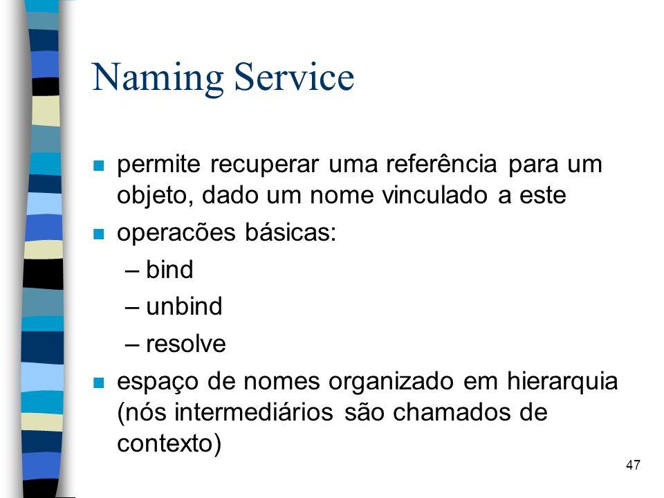 47 Naming Service n permite recuperar uma referência para um objeto, dado um nome vinculado a este n operacões básicas: –bind –unbind –resolve n espaço de nomes organizado em hierarquia (nós intermediários são chamados de contexto)