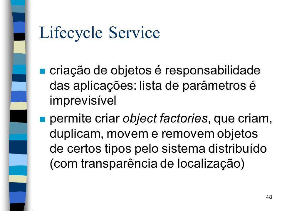 48 Lifecycle Service n criação de objetos é responsabilidade das aplicações: lista de parâmetros é imprevisível n permite criar object factories, que criam, duplicam, movem e removem objetos de certos tipos pelo sistema distribuído (com transparência de localização)