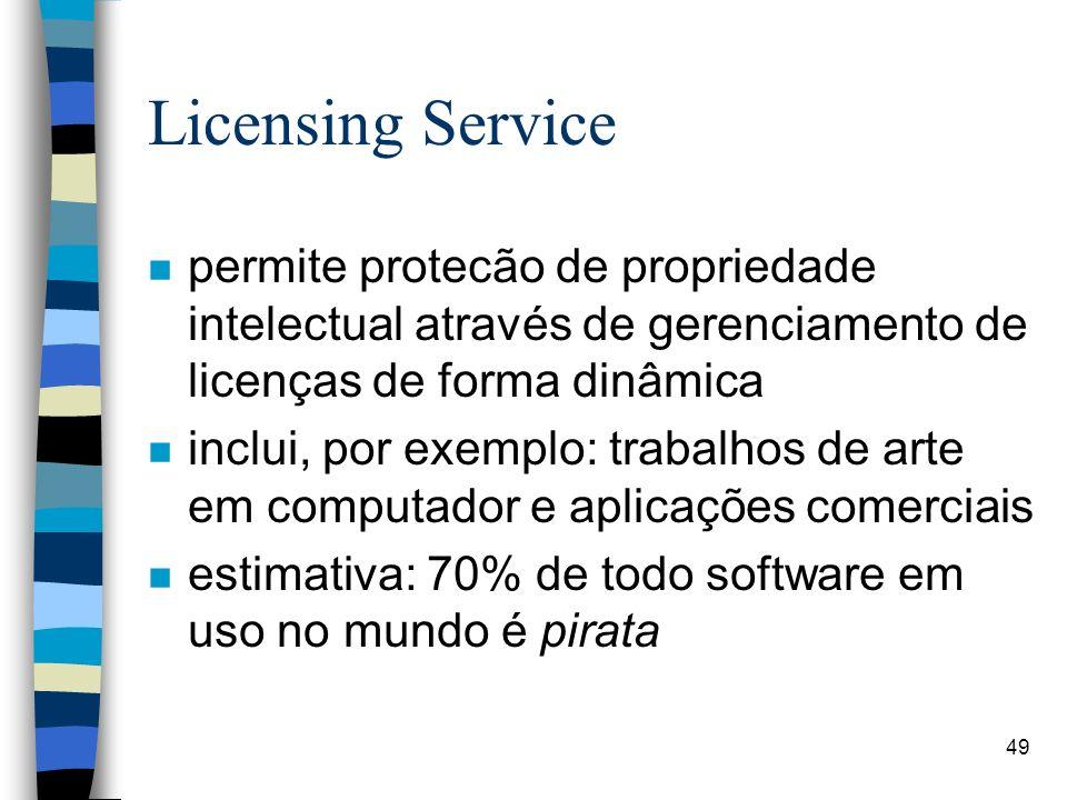 49 Licensing Service n permite protecão de propriedade intelectual através de gerenciamento de licenças de forma dinâmica n inclui, por exemplo: trabalhos de arte em computador e aplicações comerciais n estimativa: 70% de todo software em uso no mundo é pirata