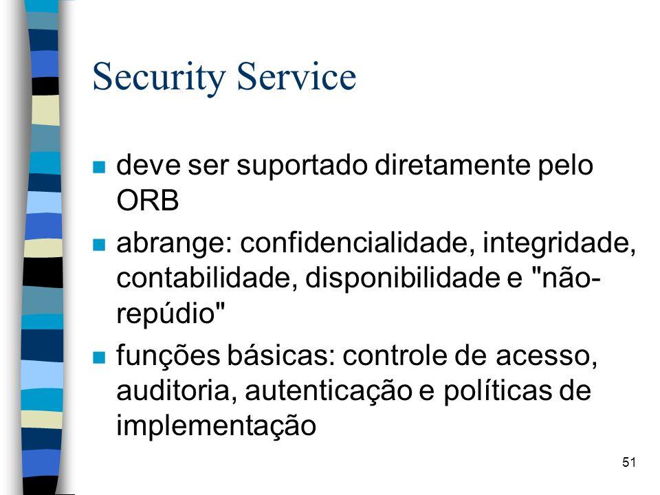 51 Security Service n deve ser suportado diretamente pelo ORB n abrange: confidencialidade, integridade, contabilidade, disponibilidade e não- repúdio n funções básicas: controle de acesso, auditoria, autenticação e políticas de implementação