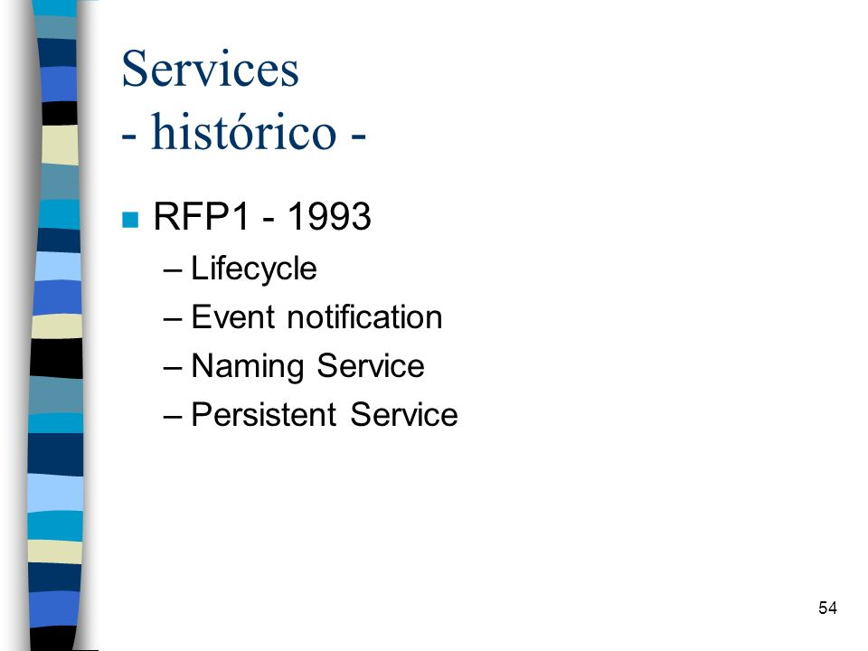 54 Services - histórico - n RFP1 - 1993 –Lifecycle –Event notification –Naming Service –Persistent Service