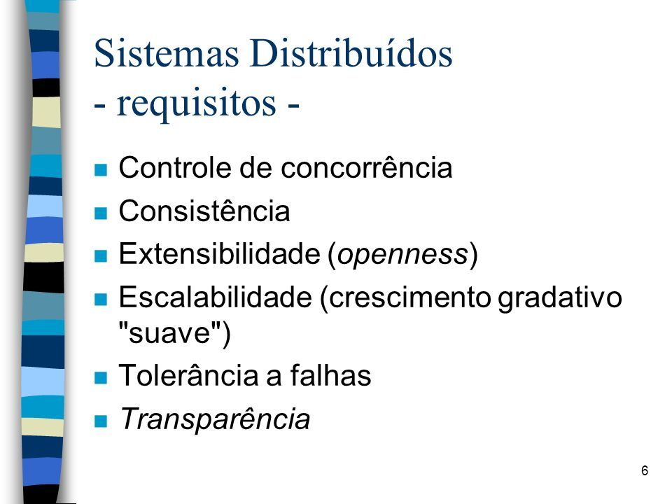 6 Sistemas Distribuídos - requisitos - n Controle de concorrência n Consistência n Extensibilidade (openness) n Escalabilidade (crescimento gradativo suave ) n Tolerância a falhas n Transparência