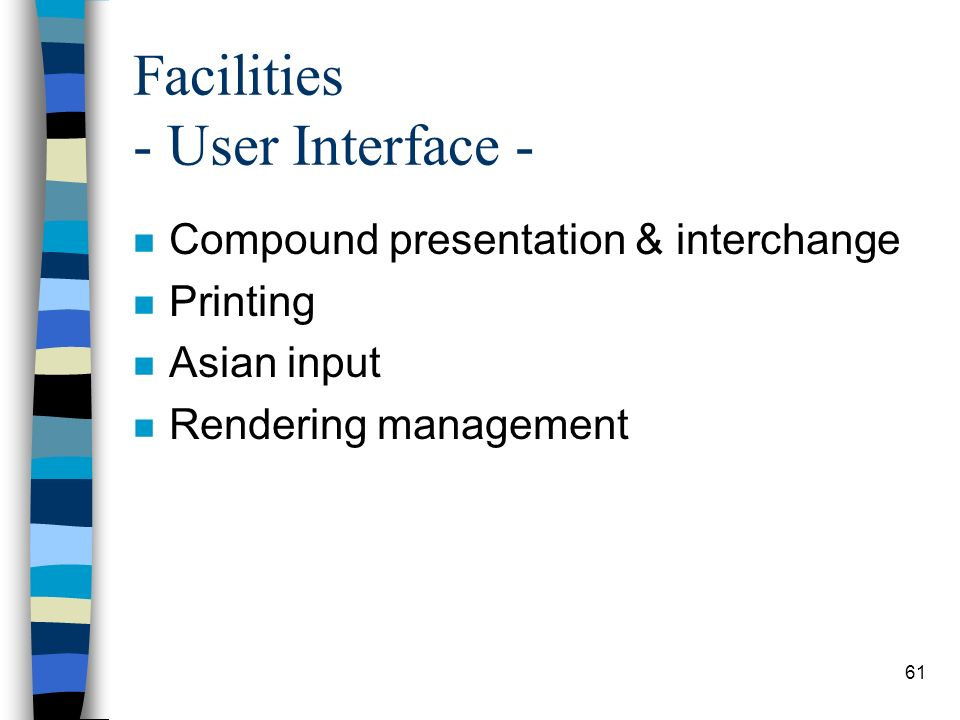 61 Facilities - User Interface - n Compound presentation & interchange n Printing n Asian input n Rendering management