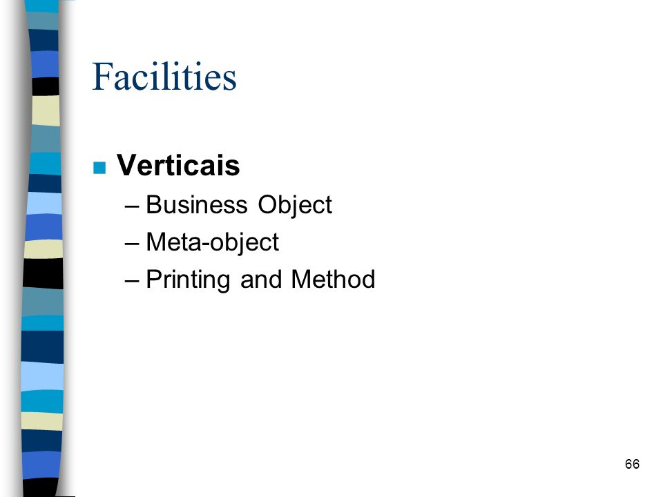 66 Facilities n Verticais –Business Object –Meta-object –Printing and Method