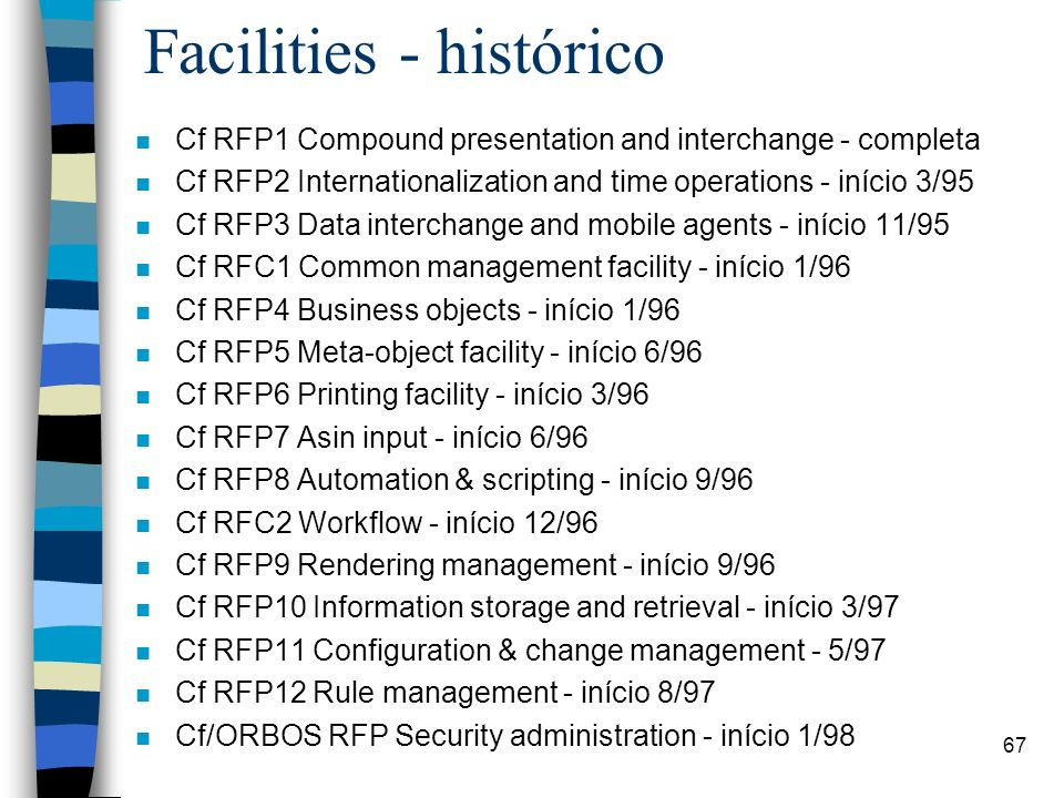 67 Facilities - histórico n Cf RFP1 Compound presentation and interchange - completa n Cf RFP2 Internationalization and time operations - início 3/95 n Cf RFP3 Data interchange and mobile agents - início 11/95 n Cf RFC1 Common management facility - início 1/96 n Cf RFP4 Business objects - início 1/96 n Cf RFP5 Meta-object facility - início 6/96 n Cf RFP6 Printing facility - início 3/96 n Cf RFP7 Asin input - início 6/96 n Cf RFP8 Automation & scripting - início 9/96 n Cf RFC2 Workflow - início 12/96 n Cf RFP9 Rendering management - início 9/96 n Cf RFP10 Information storage and retrieval - início 3/97 n Cf RFP11 Configuration & change management - 5/97 n Cf RFP12 Rule management - início 8/97 n Cf/ORBOS RFP Security administration - início 1/98