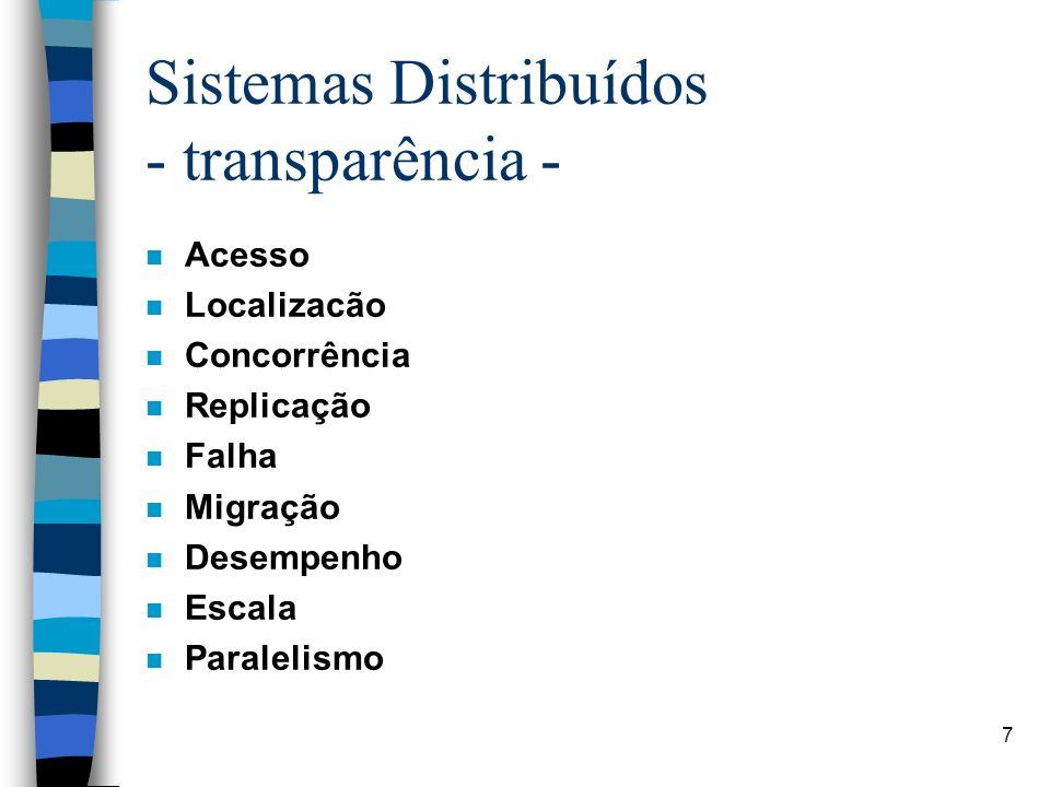 7 Sistemas Distribuídos - transparência - n Acesso n Localizacão n Concorrência n Replicação n Falha n Migração n Desempenho n Escala n Paralelismo