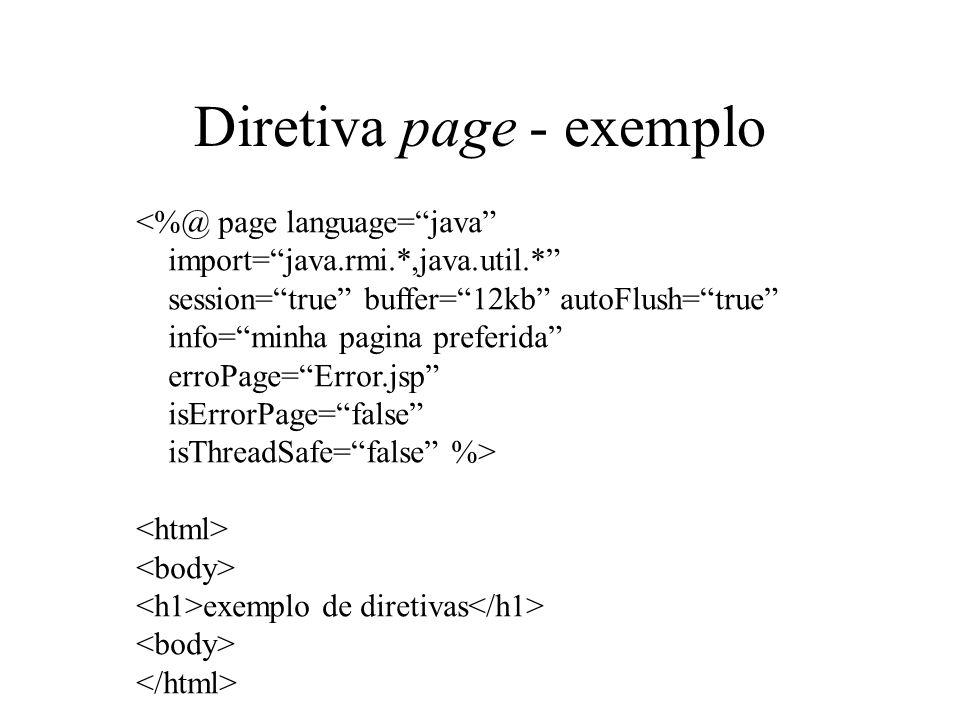 Diretiva page - exemplo <%@ page language=java import=java.rmi.*,java.util.* session=true buffer=12kb autoFlush=true info=minha pagina preferida erroPage=Error.jsp isErrorPage=false isThreadSafe=false %> exemplo de diretivas