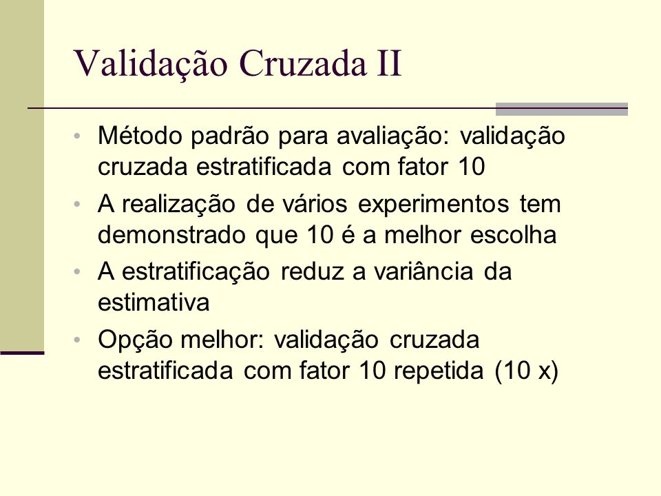 Validação Cruzada II Método padrão para avaliação: validação cruzada estratificada com fator 10 A realização de vários experimentos tem demonstrado qu