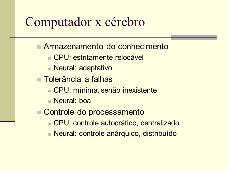 Computador x cérebro Armazenamento do conhecimento CPU: estritamente relocável Neural: adaptativo Tolerância a falhas CPU: mínima, senão inexistente N