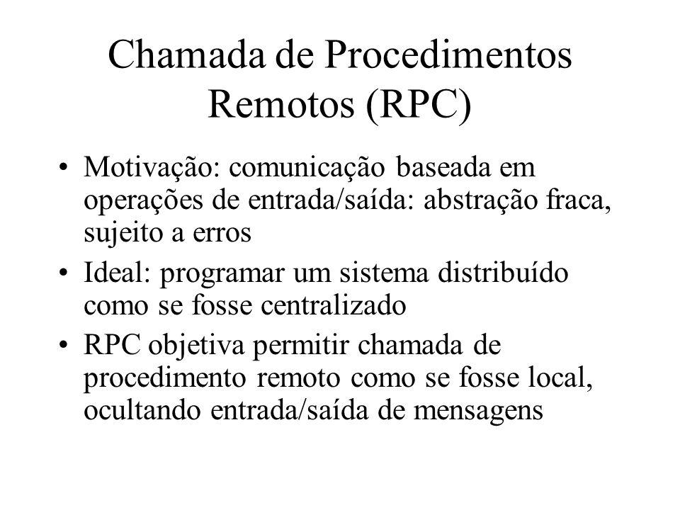 Chamada de Procedimentos Remotos (RPC) Motivação: comunicação baseada em operações de entrada/saída: abstração fraca, sujeito a erros Ideal: programar