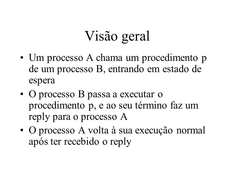 Visão geral Um processo A chama um procedimento p de um processo B, entrando em estado de espera O processo B passa a executar o procedimento p, e ao