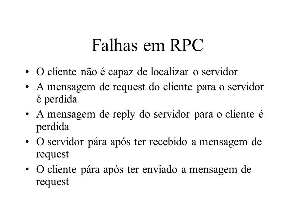 Falhas em RPC O cliente não é capaz de localizar o servidor A mensagem de request do cliente para o servidor é perdida A mensagem de reply do servidor
