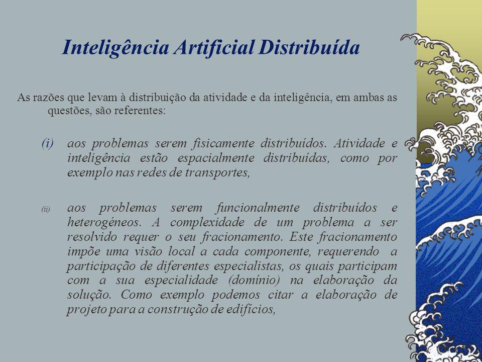 Inteligência Artificial Distribuída (iii) ao incremento na rapidez da obtenção da solução do problema, através da exploração do paralelismo, (iv) ao decremento da comunicação, enviando ou recebendo apenas as mensagens específicas e, (v) a fiabilidade, isto é, à existência de alternativas quando um dos componentes não suporta a execução, ou falha.