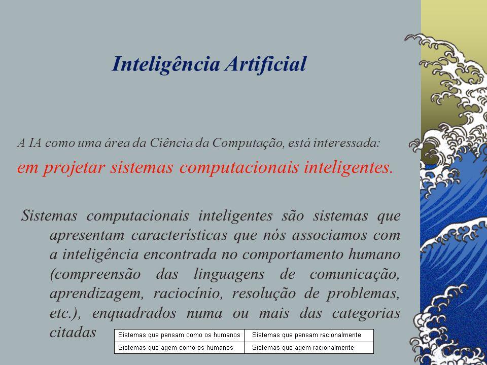 Inteligência Artificial A IA como uma área da Ciência da Computação, está interessada: em projetar sistemas computacionais inteligentes. Sistemas comp