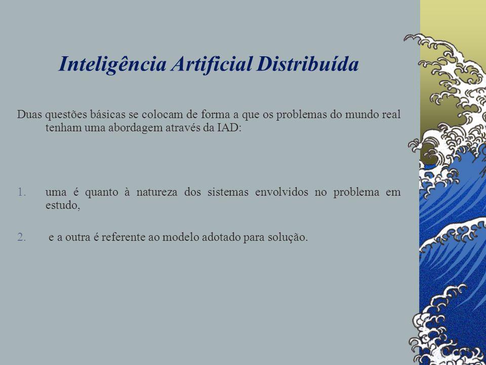 Inteligência Artificial Distribuída As razões que levam à distribuição da atividade e da inteligência, em ambas as questões, são referentes: (i)aos problemas serem fisicamente distribuídos.