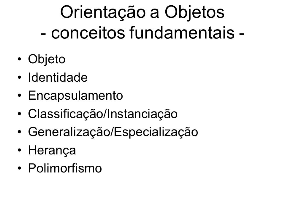 Orientação a Objetos - conceitos fundamentais - Objeto Identidade Encapsulamento Classificação/Instanciação Generalização/Especialização Herança Polim